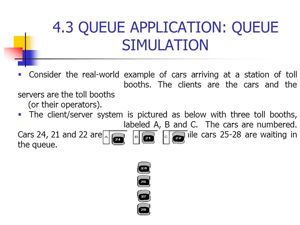 4.3 QUEUE APPLICATION: QUEUE SIMULATION  Consider the real-world example of cars arriving at a station of toll booths.