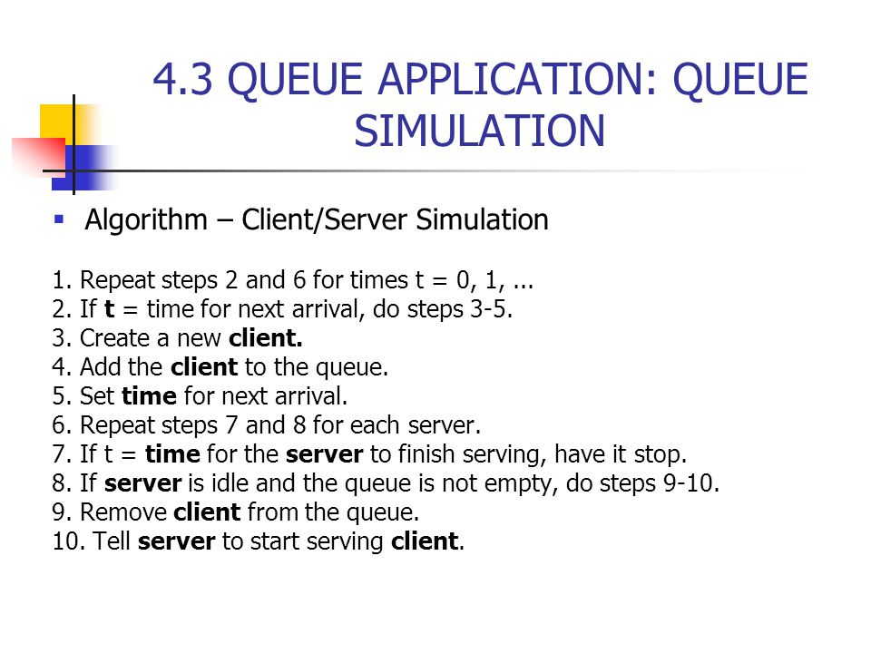 4.3 QUEUE APPLICATION: QUEUE SIMULATION  Algorithm – Client/Server Simulation 1.
