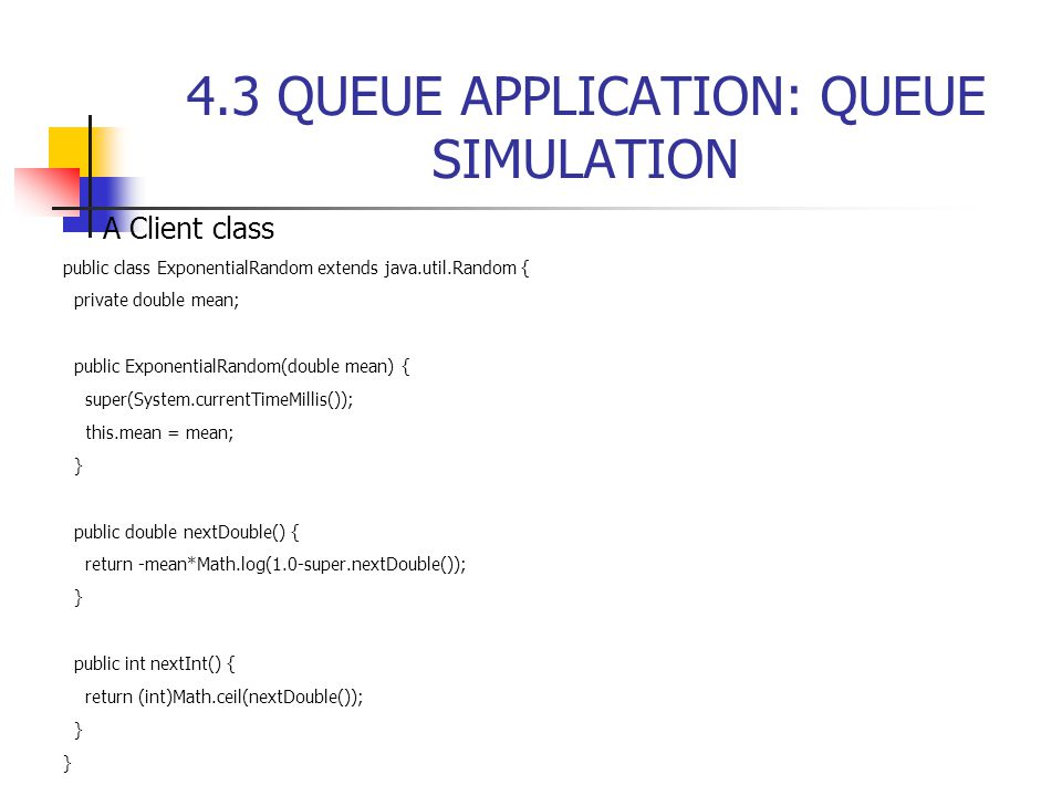 4.3 QUEUE APPLICATION: QUEUE SIMULATION  A Client class public class ExponentialRandom extends java.util.Random { private double mean; public ExponentialRandom(double mean) { super(System.currentTimeMillis()); this.mean = mean; } public double nextDouble() { return -mean*Math.log(1.0-super.nextDouble()); } public int nextInt() { return (int)Math.ceil(nextDouble()); }