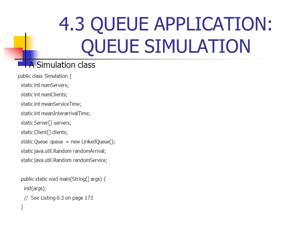 4.3 QUEUE APPLICATION: QUEUE SIMULATION  A Simulation class public class Simulation { static int numServers; static int numClients; static int meanServiceTime; static int meanInterarrivalTime; static Server[] servers; static Client[] clients; static Queue queue = new LinkedQueue(); static java.util.Random randomArrival; static java.util.Random randomService; public static void main(String[] args) { init(args); // See Listing 6.3 on page 173 }