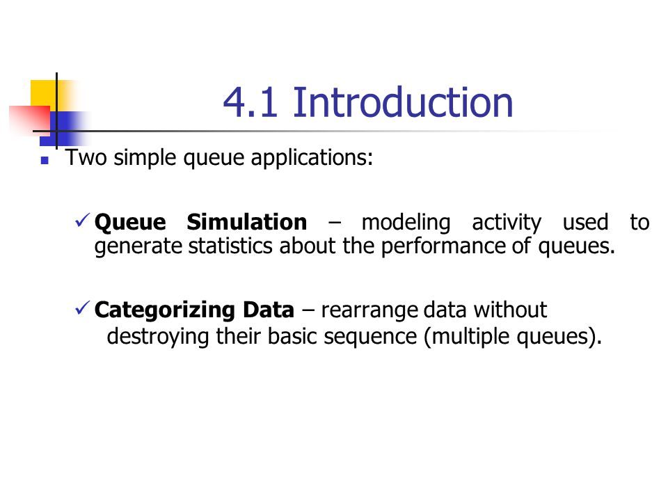 4.1 Introduction Two simple queue applications: Queue Simulation – modeling activity used to generate statistics about the performance of queues.