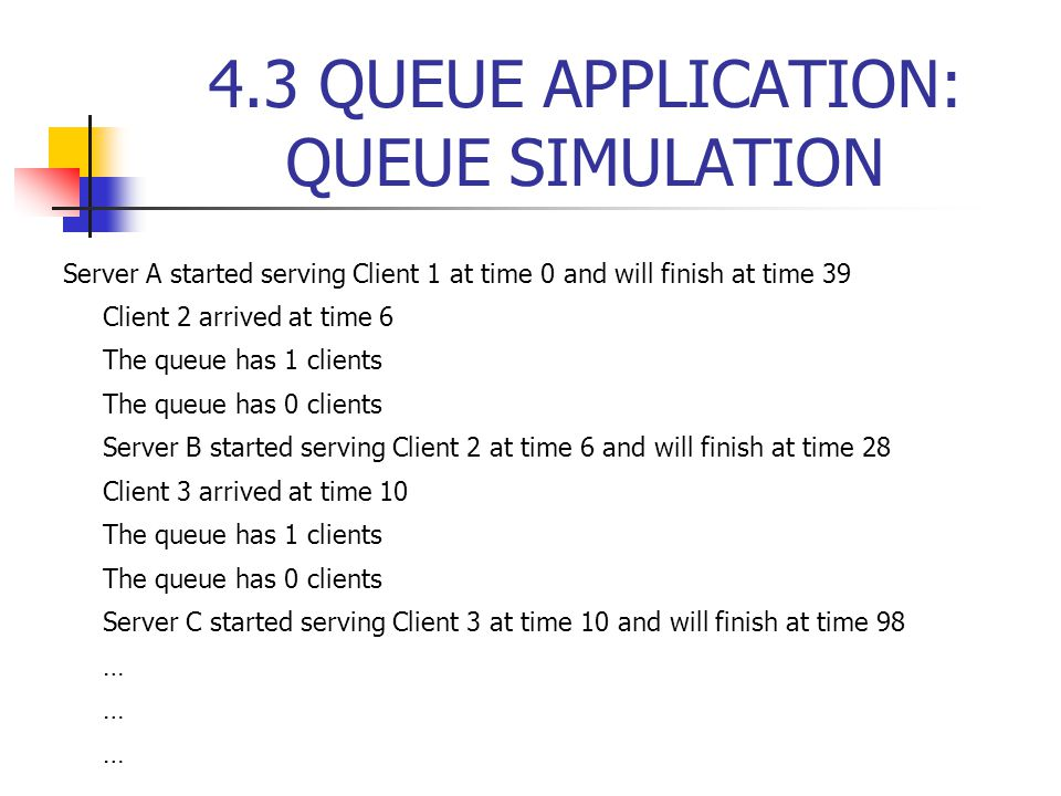 4.3 QUEUE APPLICATION: QUEUE SIMULATION Server A started serving Client 1 at time 0 and will finish at time 39 Client 2 arrived at time 6 The queue has 1 clients The queue has 0 clients Server B started serving Client 2 at time 6 and will finish at time 28 Client 3 arrived at time 10 The queue has 1 clients The queue has 0 clients Server C started serving Client 3 at time 10 and will finish at time 98 …