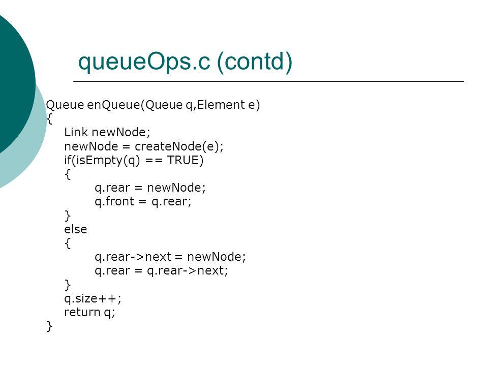 queueOps.c (contd) Queue enQueue(Queue q,Element e) { Link newNode; newNode = createNode(e); if(isEmpty(q) == TRUE) { q.rear = newNode; q.front = q.rear; } else { q.rear->next = newNode; q.rear = q.rear->next; } q.size++; return q; }