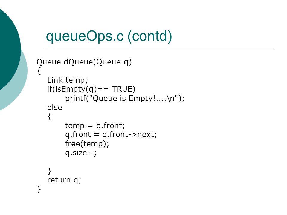 queueOps.c (contd) Queue dQueue(Queue q) { Link temp; if(isEmpty(q)== TRUE) printf( Queue is Empty!....\n ); else { temp = q.front; q.front = q.front->next; free(temp); q.size--; } return q; }