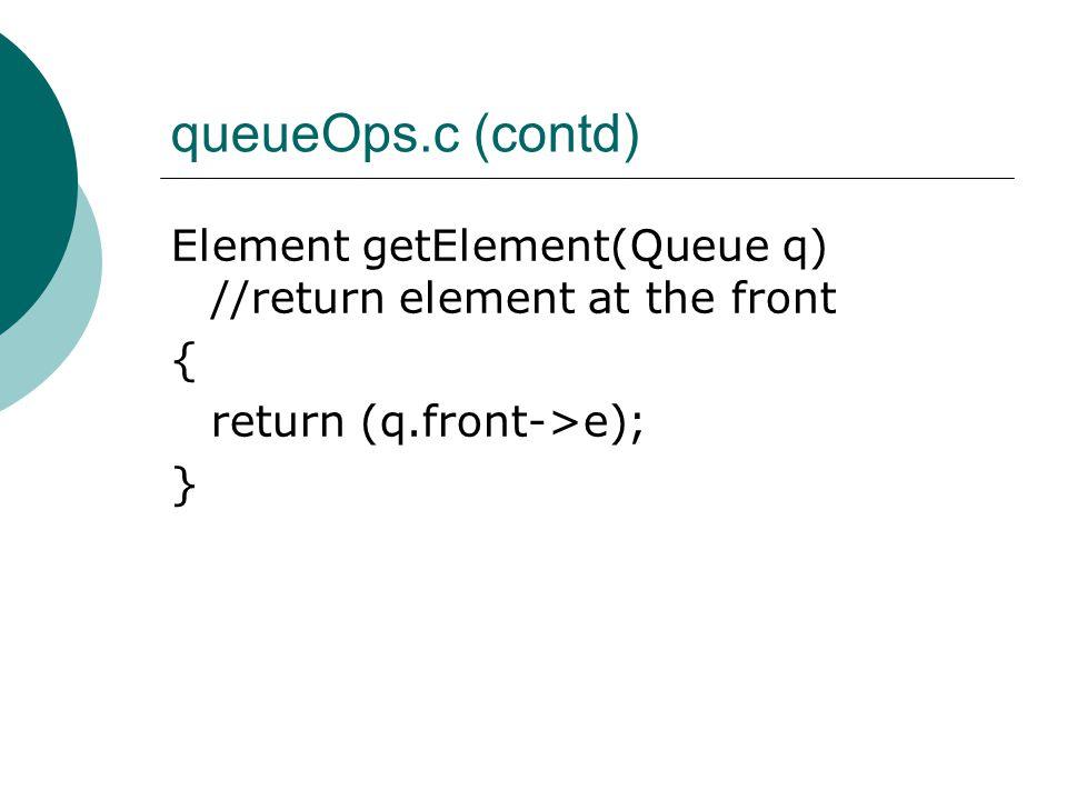 queueOps.c (contd) Element getElement(Queue q) //return element at the front { return (q.front->e); }