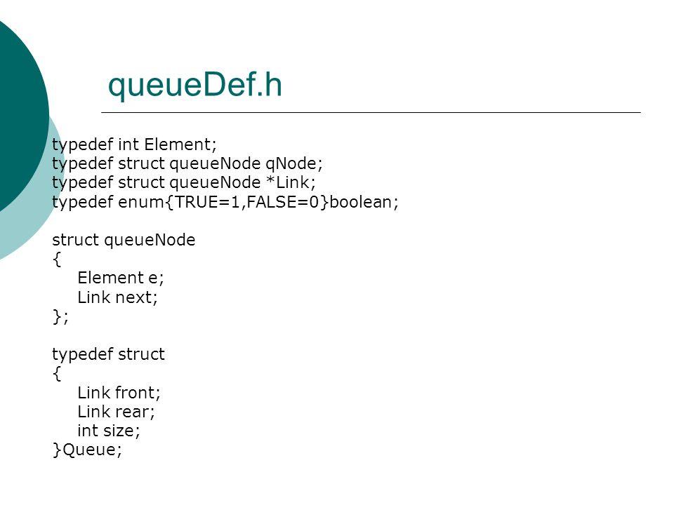 queueDef.h typedef int Element; typedef struct queueNode qNode; typedef struct queueNode *Link; typedef enum{TRUE=1,FALSE=0}boolean; struct queueNode { Element e; Link next; }; typedef struct { Link front; Link rear; int size; }Queue;