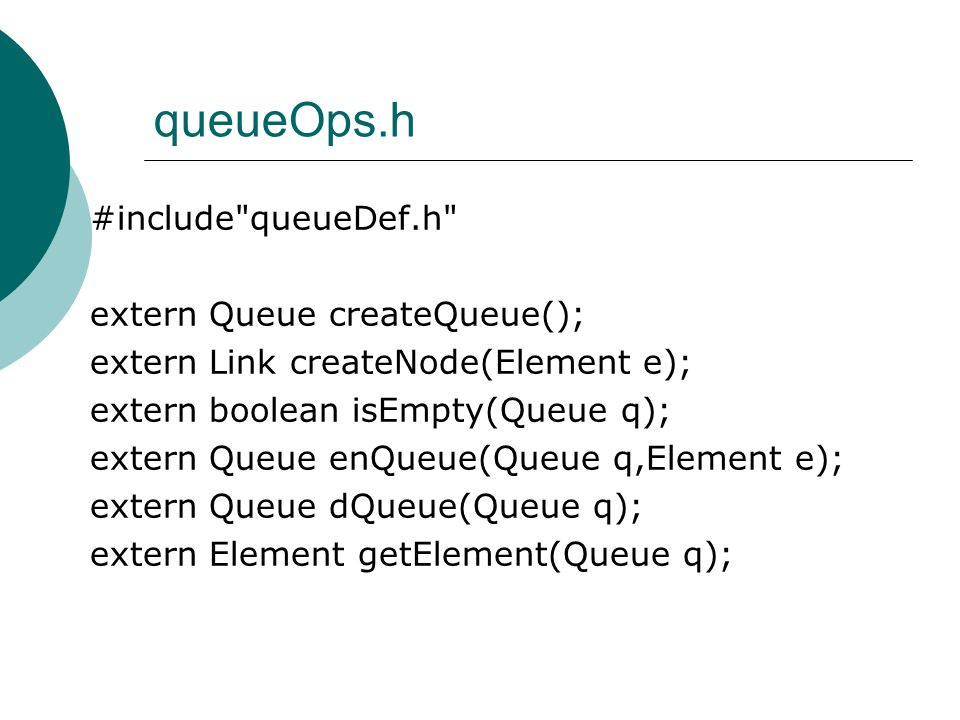 queueOps.h #include queueDef.h extern Queue createQueue(); extern Link createNode(Element e); extern boolean isEmpty(Queue q); extern Queue enQueue(Queue q,Element e); extern Queue dQueue(Queue q); extern Element getElement(Queue q);