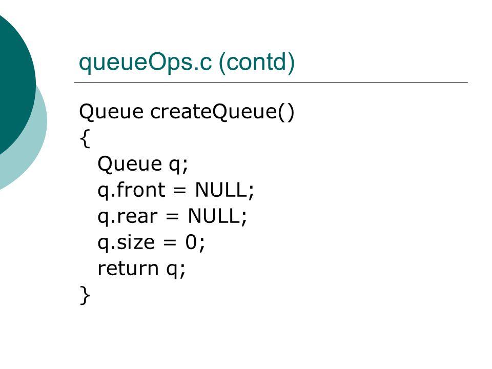 queueOps.c (contd) Queue createQueue() { Queue q; q.front = NULL; q.rear = NULL; q.size = 0; return q; }