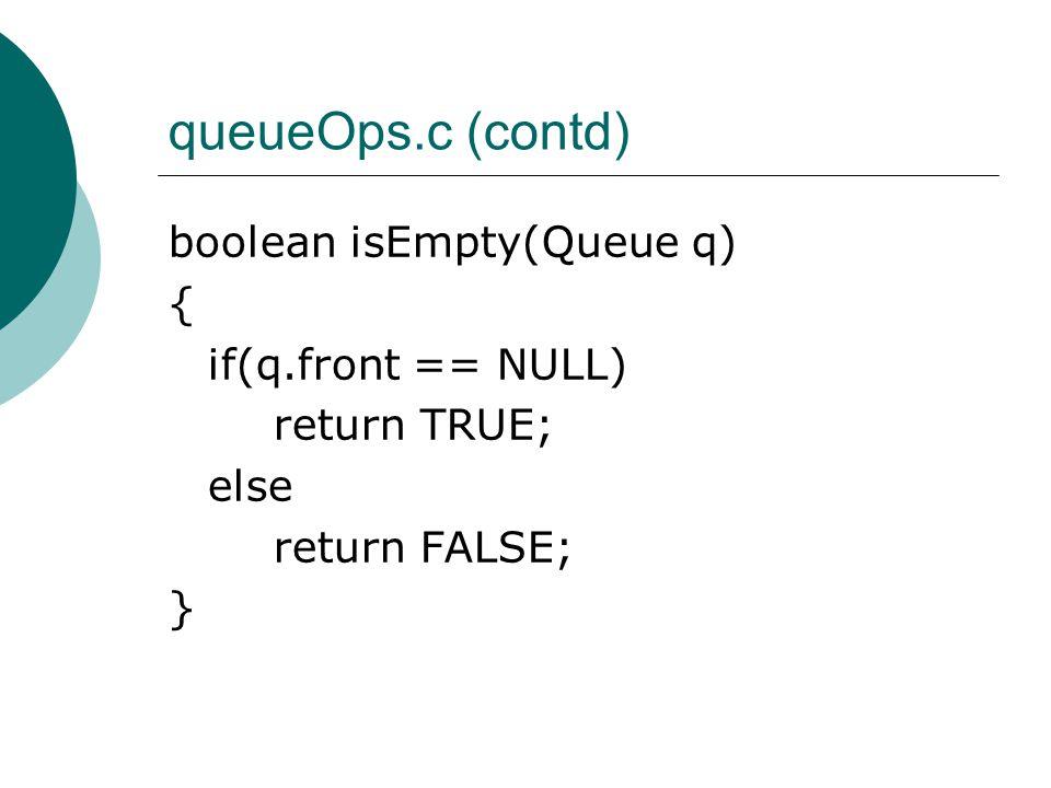 queueOps.c (contd) boolean isEmpty(Queue q) { if(q.front == NULL) return TRUE; else return FALSE; }