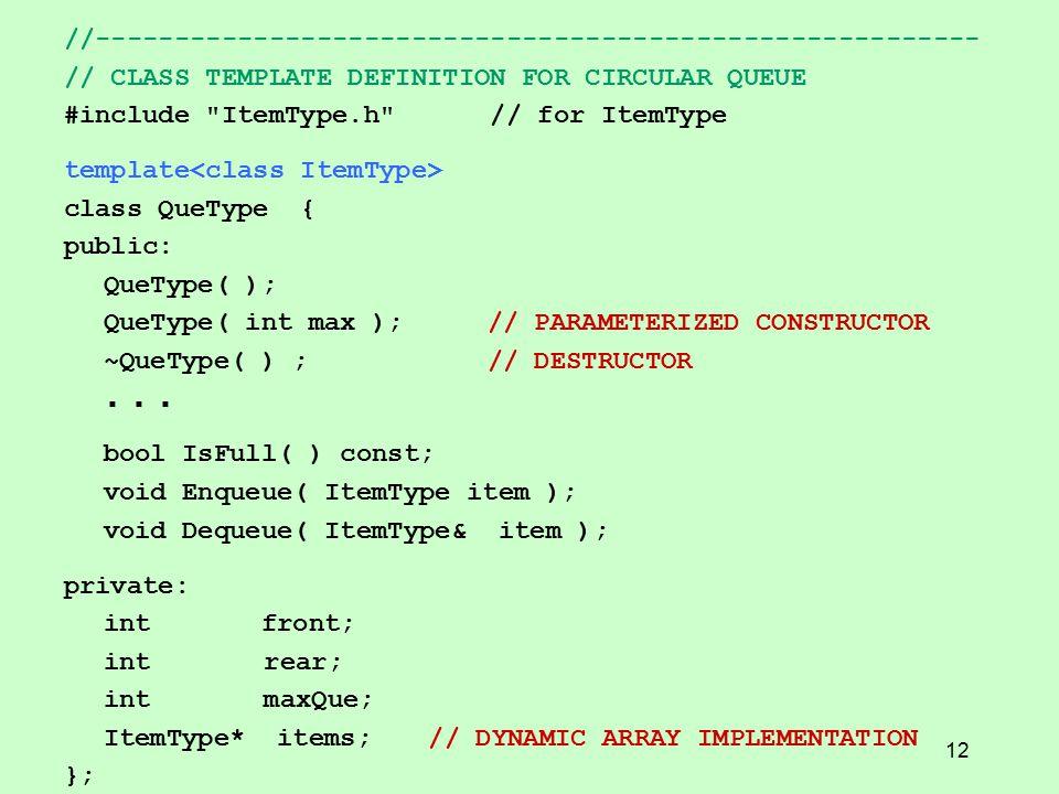 //-------------------------------------------------------- // CLASS TEMPLATE DEFINITION FOR CIRCULAR QUEUE #include ItemType.h // for ItemType template class QueType { public: QueType( ); QueType( int max );// PARAMETERIZED CONSTRUCTOR ~QueType( ) ;// DESTRUCTOR...