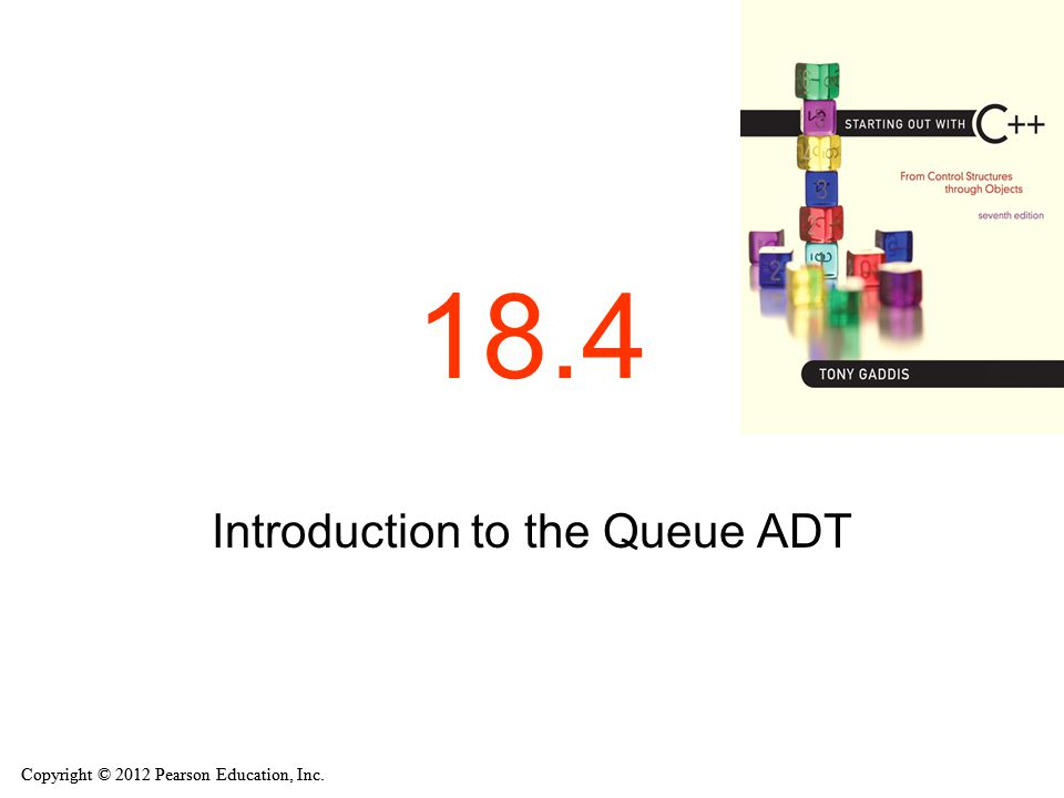 Copyright © 2012 Pearson Education, Inc. 18.4 Introduction to the Queue ADT