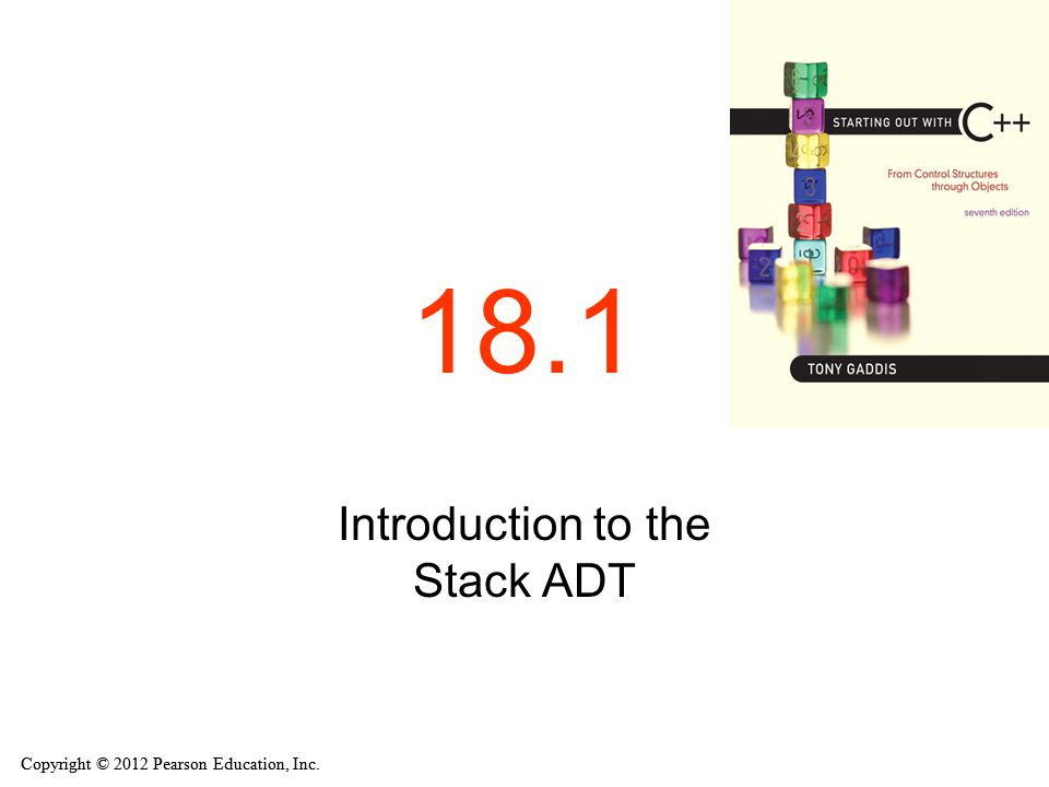 Copyright © 2012 Pearson Education, Inc. 18.1 Introduction to the Stack ADT