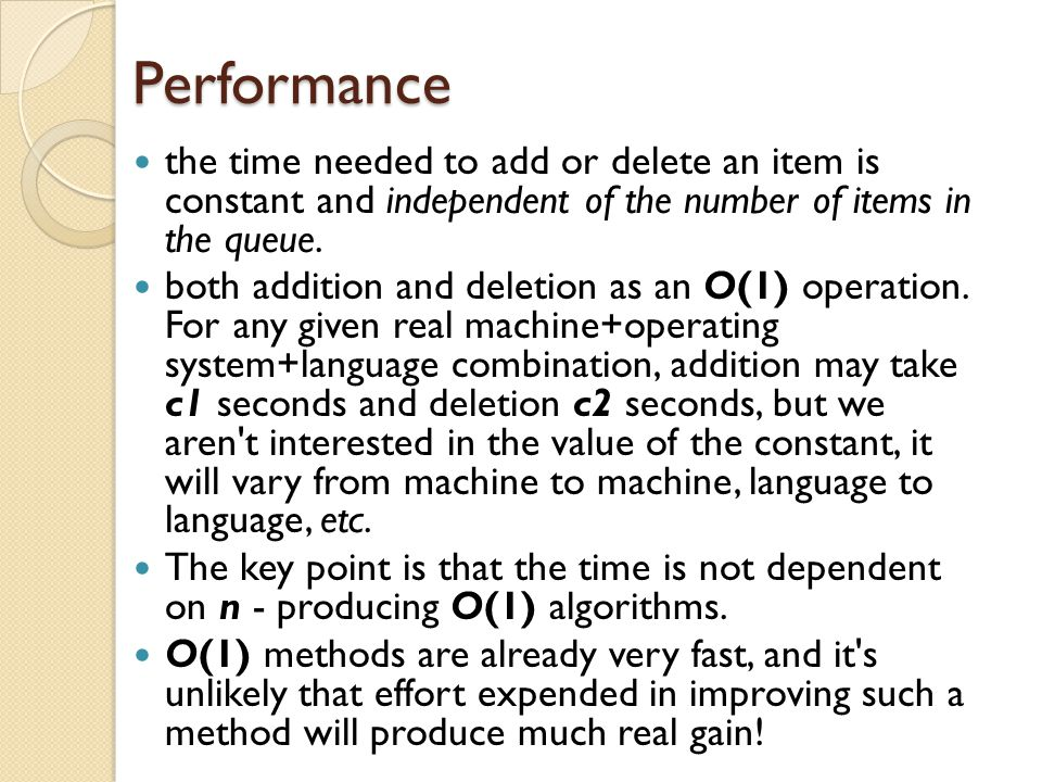 Performance the time needed to add or delete an item is constant and independent of the number of items in the queue.