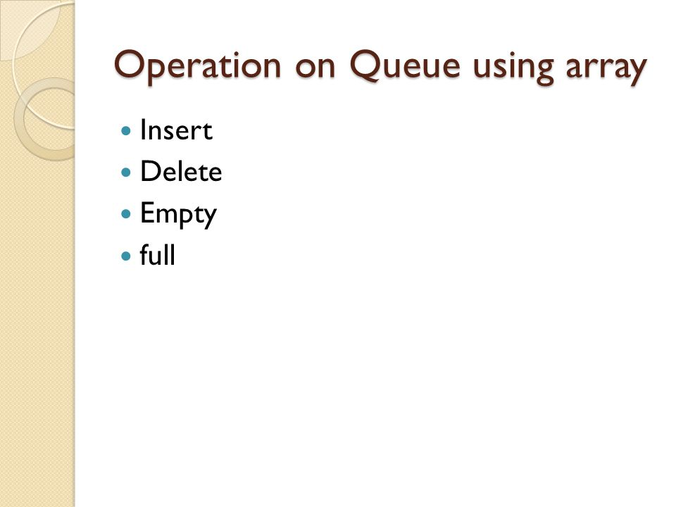 Queue First-in, First-out (FIFO) structure Operations ◦ insertqueue: insert element at rear ◦ deletequeue: remove & return front element ◦ empty: check if the queue has no elements Sample use ◦ handling requests and reservations