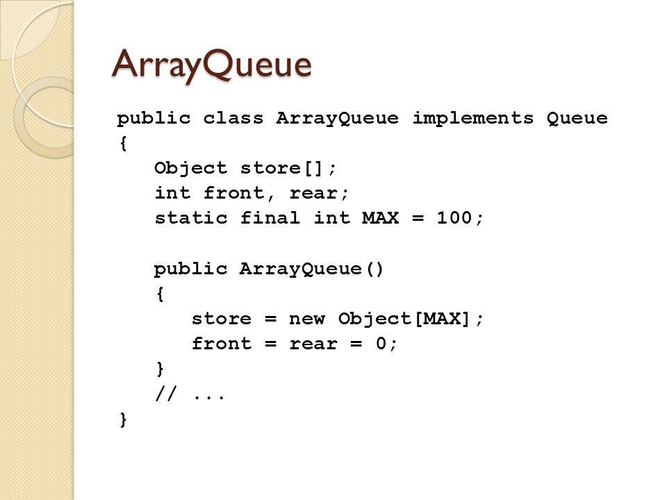 ArrayQueue public class ArrayQueue implements Queue { Object store[]; int front, rear; static final int MAX = 100; public ArrayQueue() { store = new Object[MAX]; front = rear = 0; } //...