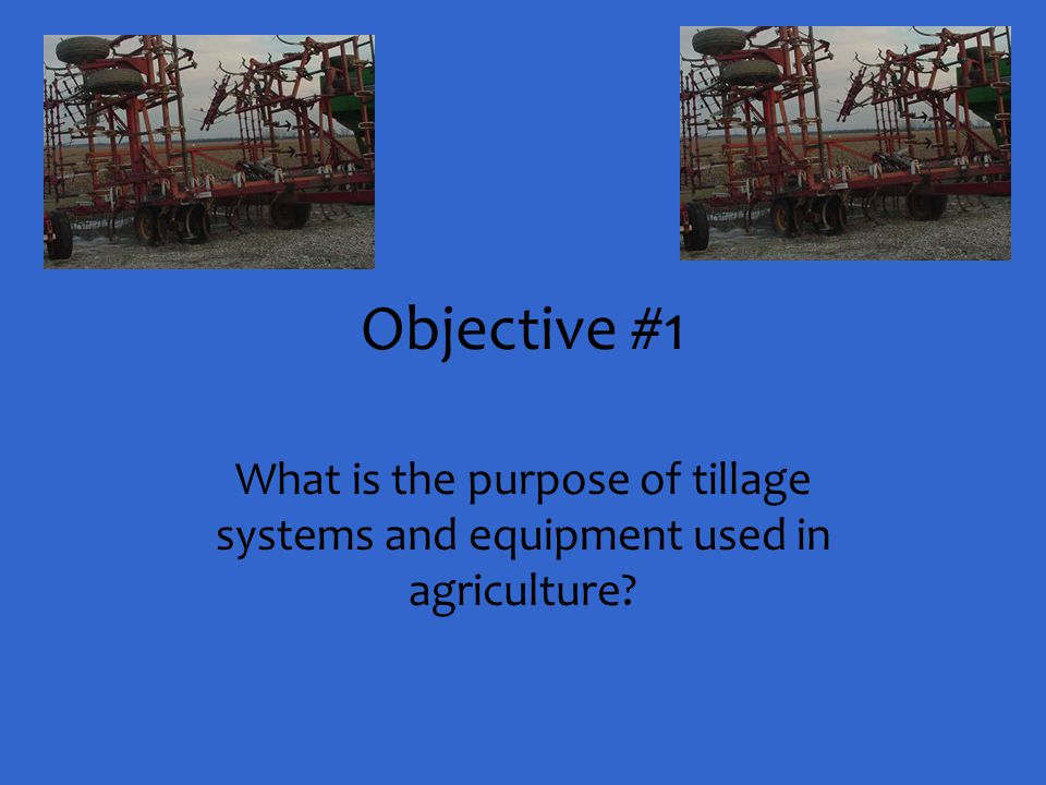 Objective #1 What is the purpose of tillage systems and equipment used in agriculture?