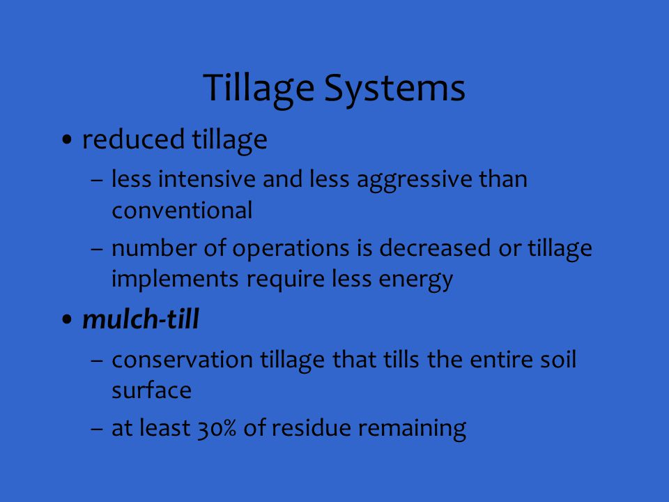 Tillage Systems reduced tillage –less intensive and less aggressive than conventional –number of operations is decreased or tillage implements require