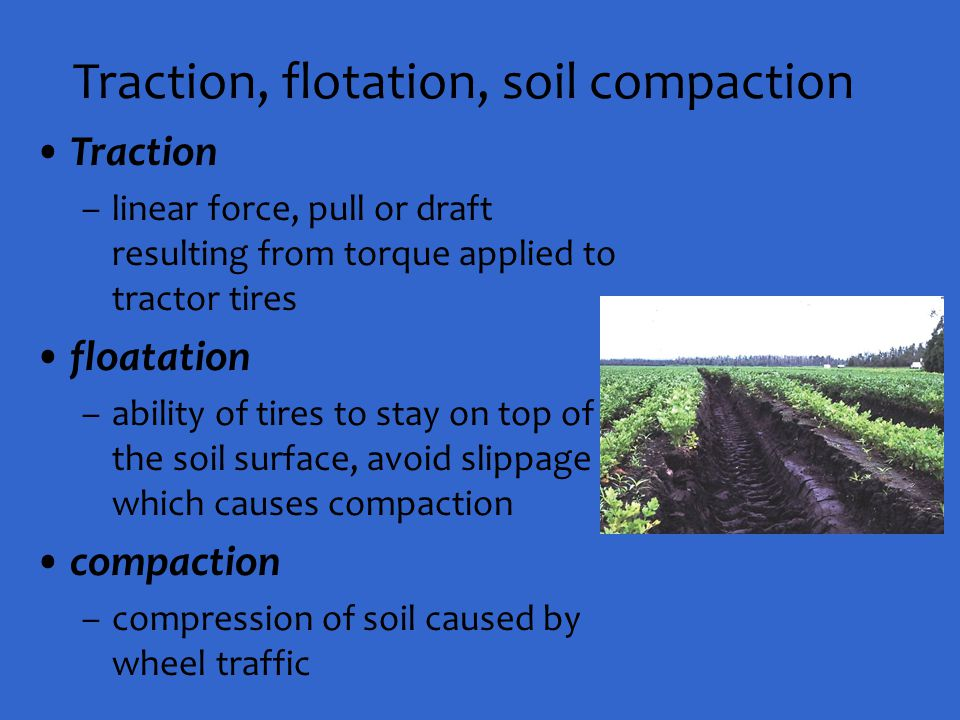 Traction, flotation, soil compaction Traction –linear force, pull or draft resulting from torque applied to tractor tires floatation –ability of tires