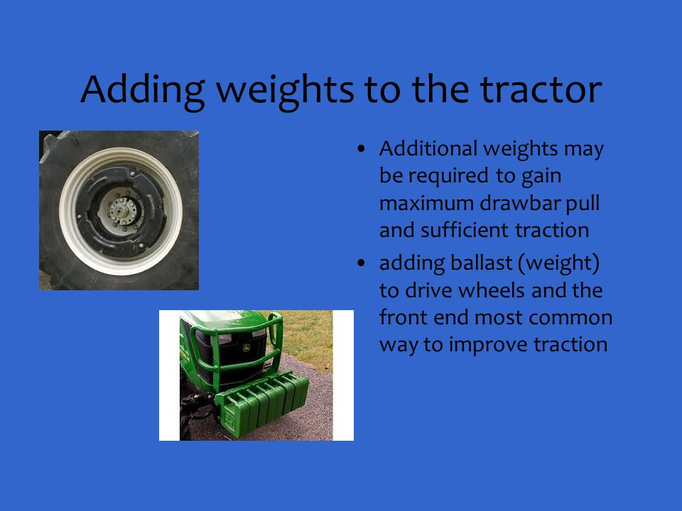 Adding weights to the tractor Additional weights may be required to gain maximum drawbar pull and sufficient traction adding ballast (weight) to drive