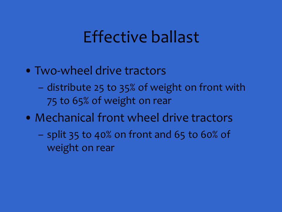 Effective ballast Two-wheel drive tractors –distribute 25 to 35% of weight on front with 75 to 65% of weight on rear Mechanical front wheel drive trac
