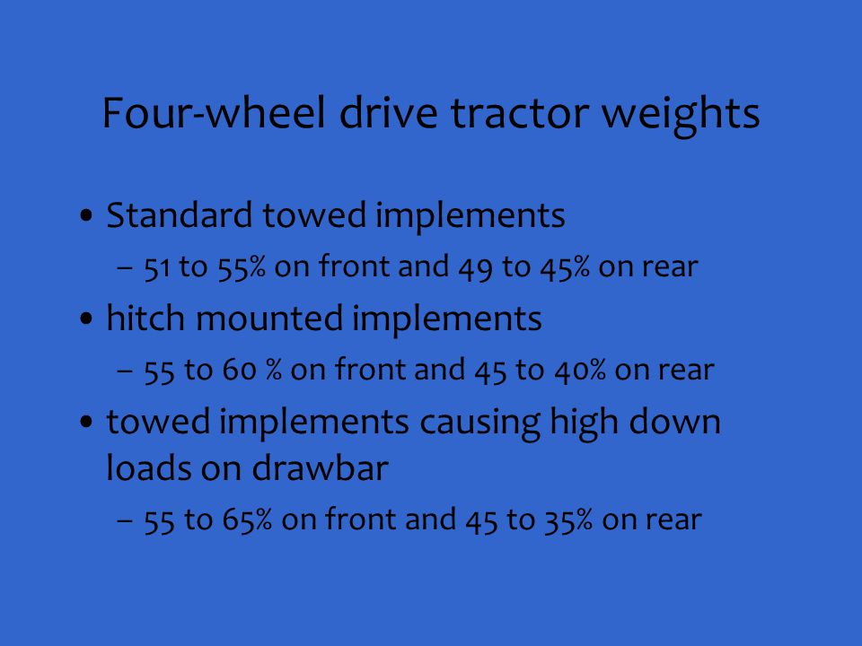 Four-wheel drive tractor weights Standard towed implements –51 to 55% on front and 49 to 45% on rear hitch mounted implements –55 to 60 % on front and