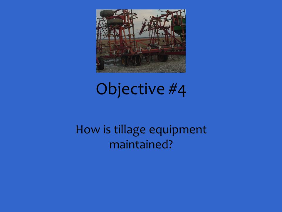 Objective #4 How is tillage equipment maintained?