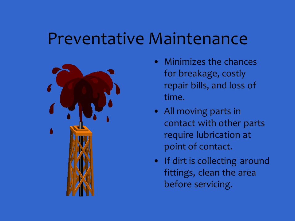 Preventative Maintenance Minimizes the chances for breakage, costly repair bills, and loss of time. All moving parts in contact with other parts requi