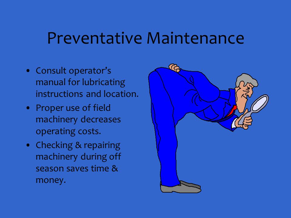 Preventative Maintenance Consult operator's manual for lubricating instructions and location. Proper use of field machinery decreases operating costs.