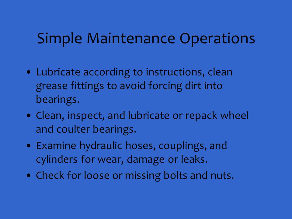 Simple Maintenance Operations Lubricate according to instructions, clean grease fittings to avoid forcing dirt into bearings. Clean, inspect, and lubr