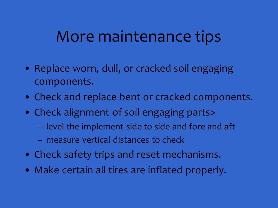 More maintenance tips Replace worn, dull, or cracked soil engaging components. Check and replace bent or cracked components. Check alignment of soil e