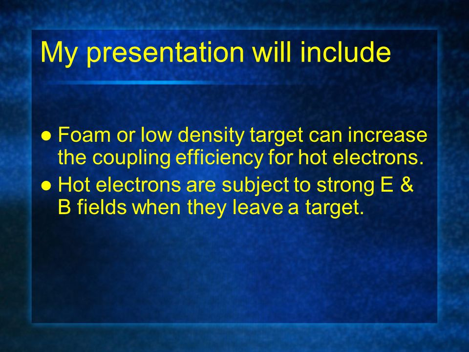 My presentation will include Foam or low density target can increase the coupling efficiency for hot electrons. Hot electrons are subject to strong E