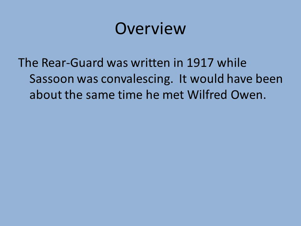 Overview The Rear-Guard was written in 1917 while Sassoon was convalescing. It would have been about the same time he met Wilfred Owen.