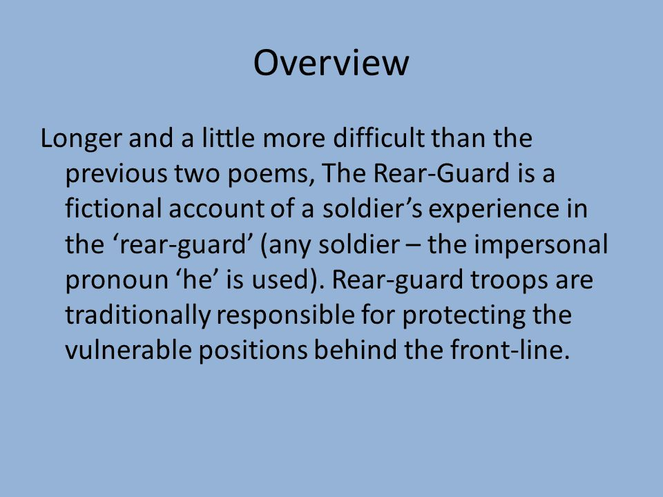 Overview Longer and a little more difficult than the previous two poems, The Rear-Guard is a fictional account of a soldier's experience in the 'rear-guard' (any soldier – the impersonal pronoun 'he' is used).