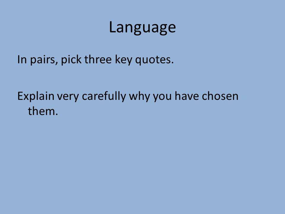 Language In pairs, pick three key quotes. Explain very carefully why you have chosen them.