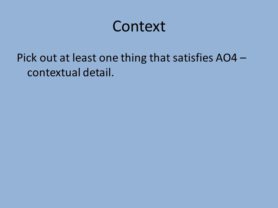 Context Pick out at least one thing that satisfies AO4 – contextual detail.