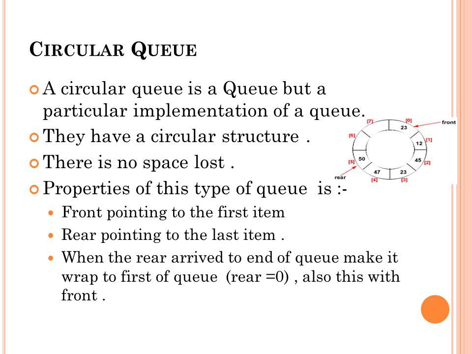 C IRCULAR Q UEUE A circular queue is a Queue but a particular implementation of a queue.