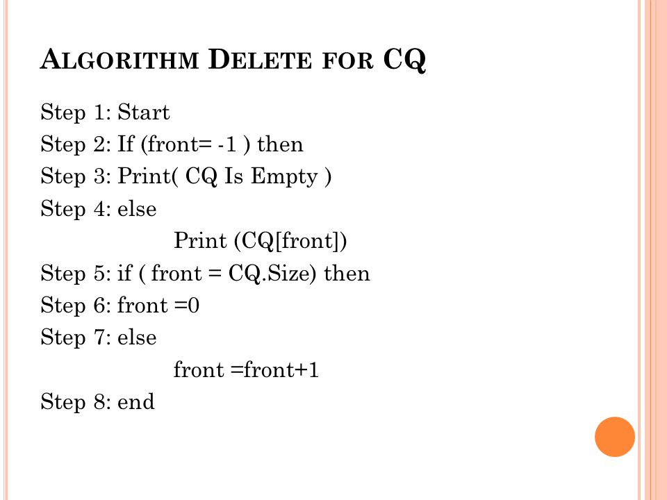 A LGORITHM D ELETE FOR CQ Step 1: Start Step 2: If (front= -1 ) then Step 3: Print( CQ Is Empty ) Step 4: else Print (CQ[front]) Step 5: if ( front = CQ.Size) then Step 6: front =0 Step 7: else front =front+1 Step 8: end