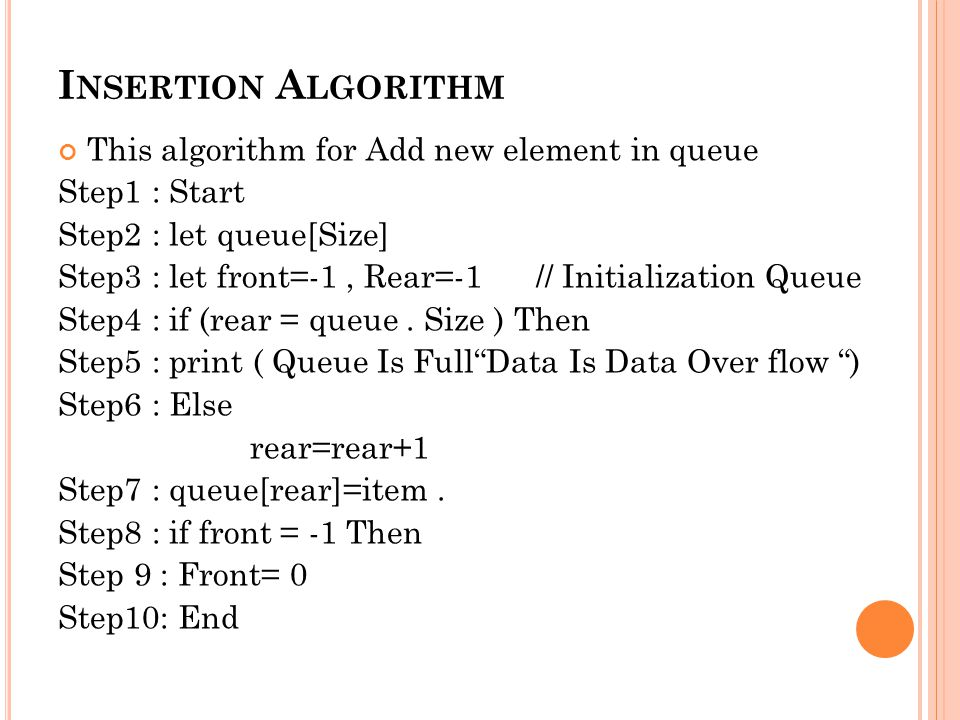 I NSERTION A LGORITHM This algorithm for Add new element in queue Step1 : Start Step2 : let queue[Size] Step3 : let front=-1, Rear=-1 // Initialization Queue Step4 : if (rear = queue.
