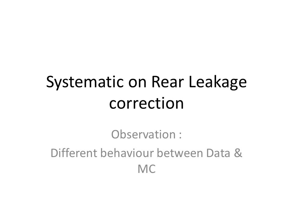 Systematic on Rear Leakage correction Observation : Different behaviour between Data & MC