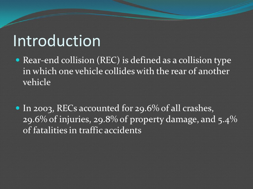 Introduction Rear-end collision (REC) is defined as a collision type in which one vehicle collides with the rear of another vehicle In 2003, RECs accounted for 29.6% of all crashes, 29.6% of injuries, 29.8% of property damage, and 5.4% of fatalities in traffic accidents