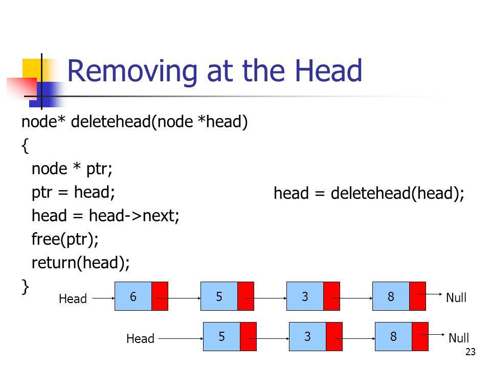 23 Removing at the Head node* deletehead(node *head) { node * ptr; ptr = head; head = head->next; free(ptr); return(head); } 6538 Head Null 538 Head Null head = deletehead(head);
