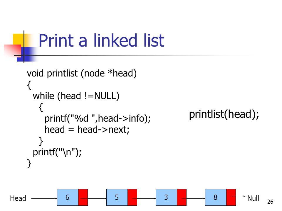 26 Print a linked list void printlist (node *head) { while (head !=NULL) { printf( %d ,head->info); head = head->next; } printf( \n ); } 6538 HeadNull printlist(head);