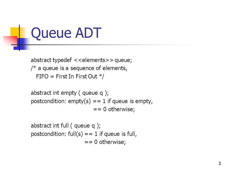 Queue ADT abstract typedef > queue; /* a queue is a sequence of elements, FIFO = First In First Out */ abstract int empty ( queue q ); postcondition: empty(s) == 1 if queue is empty, == 0 otherwise; abstract int full ( queue q ); postcondition: full(s) == 1 if queue is full, == 0 otherwise; 3