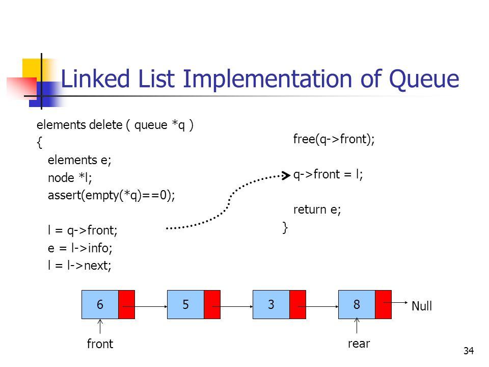 Linked List Implementation of Queue 34 6538 front Null elements delete ( queue *q ) { elements e; node *l; assert(empty(*q)==0); l = q->front; e = l->info; l = l->next; rear free(q->front); q->front = l; return e; }