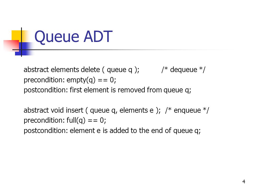 Queue ADT 4 abstract elements delete ( queue q ); /* dequeue */ precondition: empty(q) == 0; postcondition: first element is removed from queue q; abstract void insert ( queue q, elements e ); /* enqueue */ precondition: full(q) == 0; postcondition: element e is added to the end of queue q;