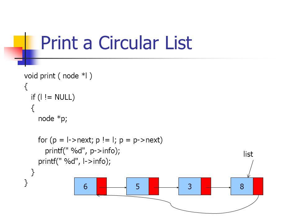 Print a Circular List void print ( node *l ) { if (l != NULL) { node *p; for (p = l->next; p != l; p = p->next) printf( %d , p->info); printf( %d , l->info); } 6538 list