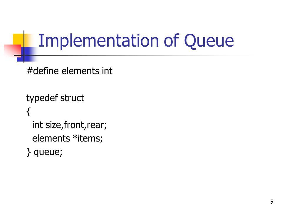 Implementation of Queue 5 #define elements int typedef struct { int size,front,rear; elements *items; } queue;