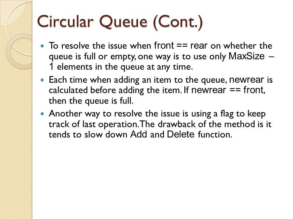 Circular Queue (Cont.) 0 1 2 3 4 n-1 n-2 n-3 n-4 front = 0; rear = 4 0 1 2 3 4 n-1 n-2 n-3 n-4 front = n-4; rear = 0 J1 J2 J3 J4 J1 J2 J3 J4