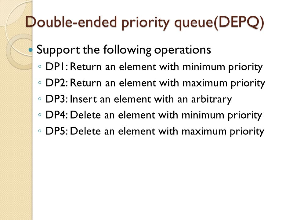 Operations supported by priority queue The functions that have been supported: ◦ SP1: Return an element with minmum priority ◦ SP2: Insert an element with an arbitrary priority ◦ SP2: Delete an element with minimum priority Extended functions: ◦ Meld two priority queues ◦ delete an arbitrary element ◦ decrease the key/priority