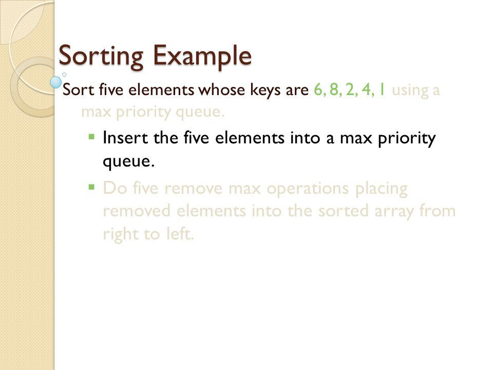Applications Sorting use element key as priority insert elements to be sorted into a priority queue remove/pop elements in priority order  if a min priority queue is used, elements are extracted in ascending order of priority (or key)  if a max priority queue is used, elements are extracted in descending order of priority (or key)
